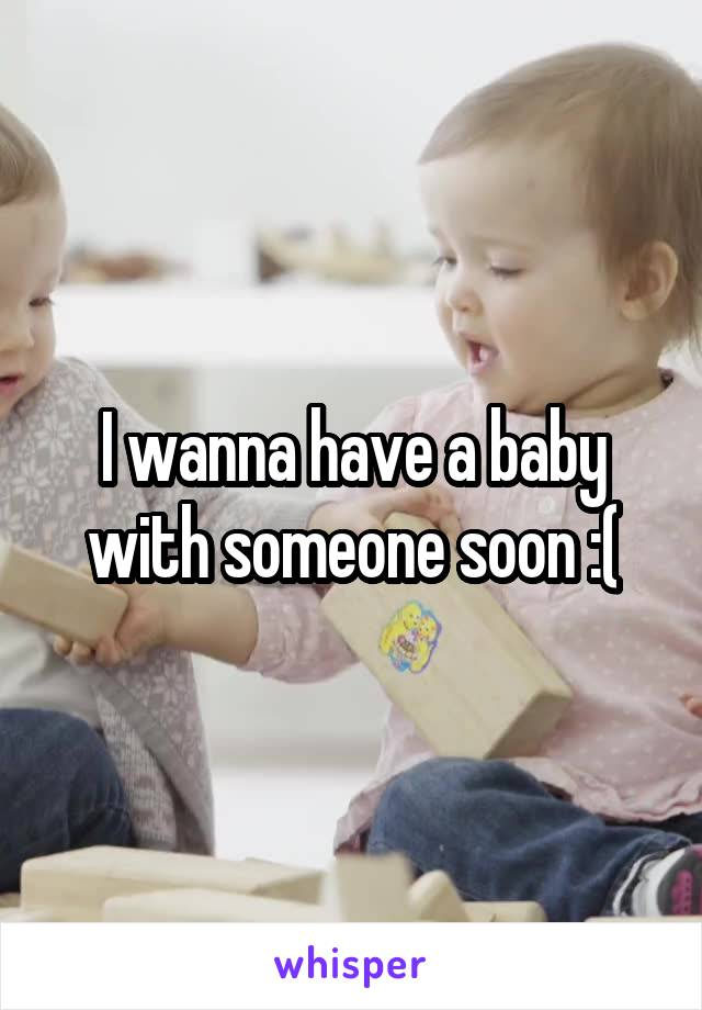 I wanna have a baby with someone soon :(