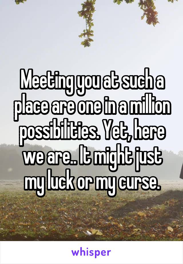Meeting you at such a place are one in a million possibilities. Yet, here we are.. It might just my luck or my curse.