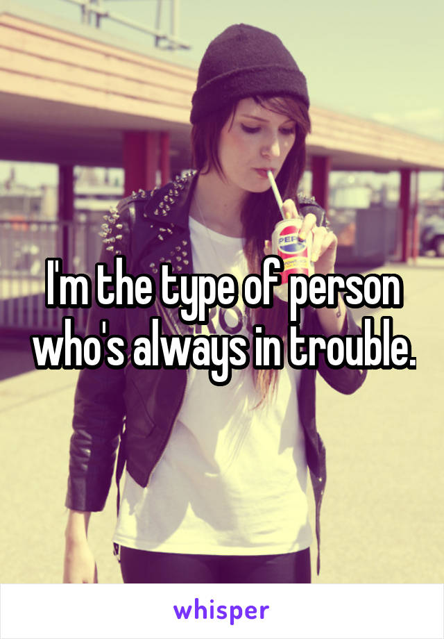 I'm the type of person who's always in trouble.