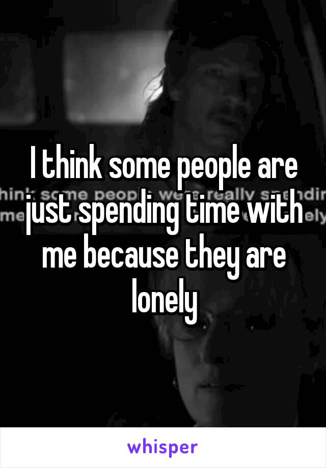 I think some people are just spending time with me because they are lonely