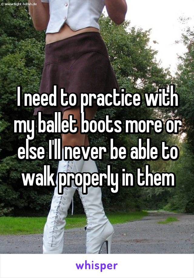 I need to practice with my ballet boots more or else I'll never be able to walk properly in them