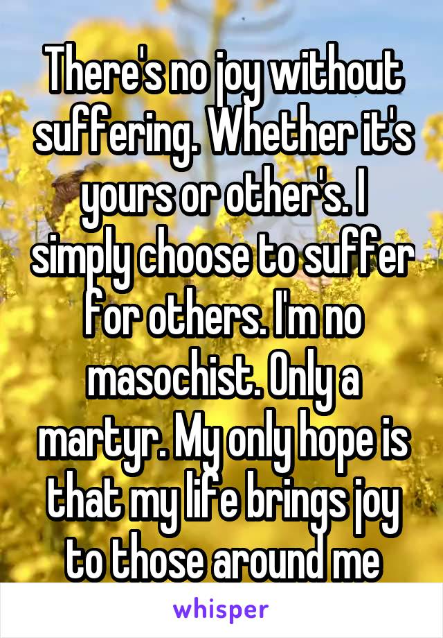 There's no joy without suffering. Whether it's yours or other's. I simply choose to suffer for others. I'm no masochist. Only a martyr. My only hope is that my life brings joy to those around me