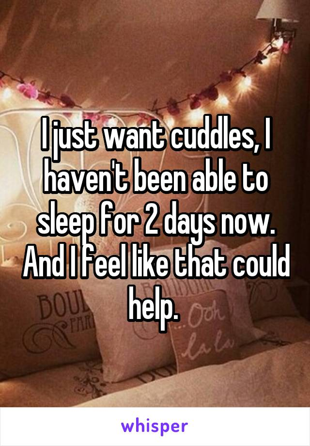 I just want cuddles, I haven't been able to sleep for 2 days now. And I feel like that could help.