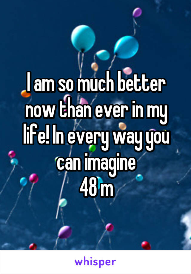 I am so much better now than ever in my life! In every way you can imagine 48 m