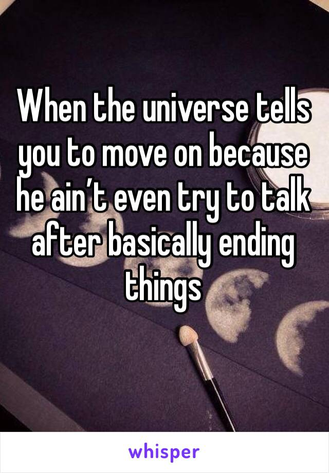 When the universe tells you to move on because he ain't even try to talk after basically ending things