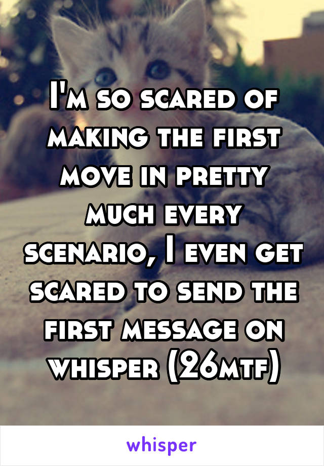 I'm so scared of making the first move in pretty much every scenario, I even get scared to send the first message on whisper (26mtf)