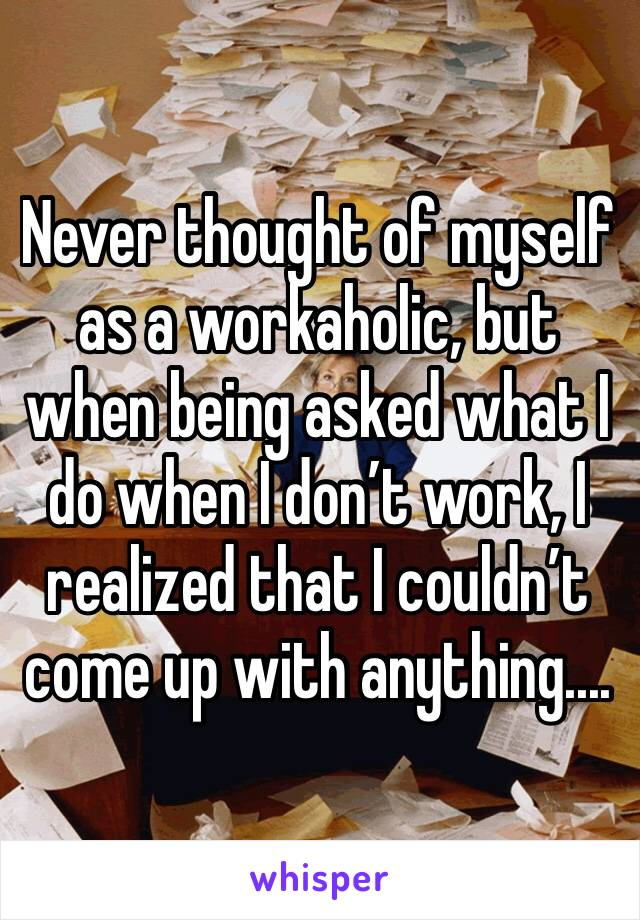 Never thought of myself as a workaholic, but when being asked what I do when I don't work, I realized that I couldn't come up with anything....