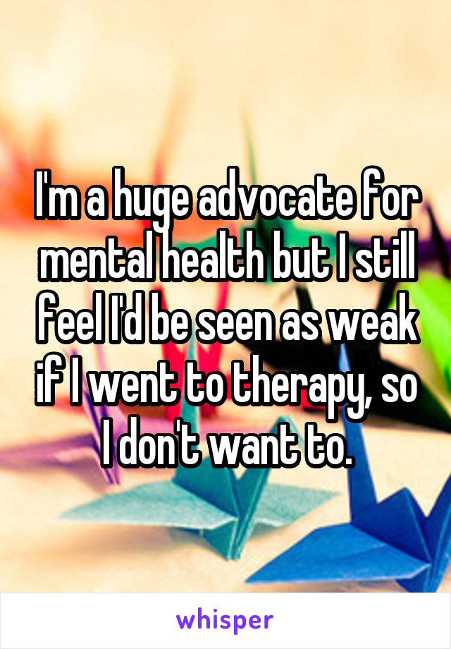 I'm a huge advocate for mental health but I still feel I'd be seen as weak if I went to therapy, so I don't want to.