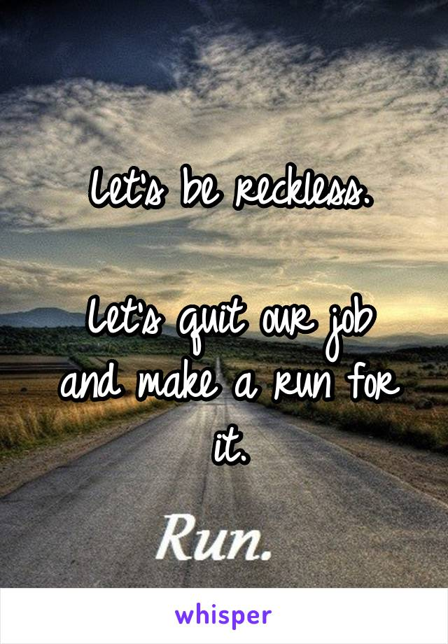 Let's be reckless.  Let's quit our job and make a run for it.