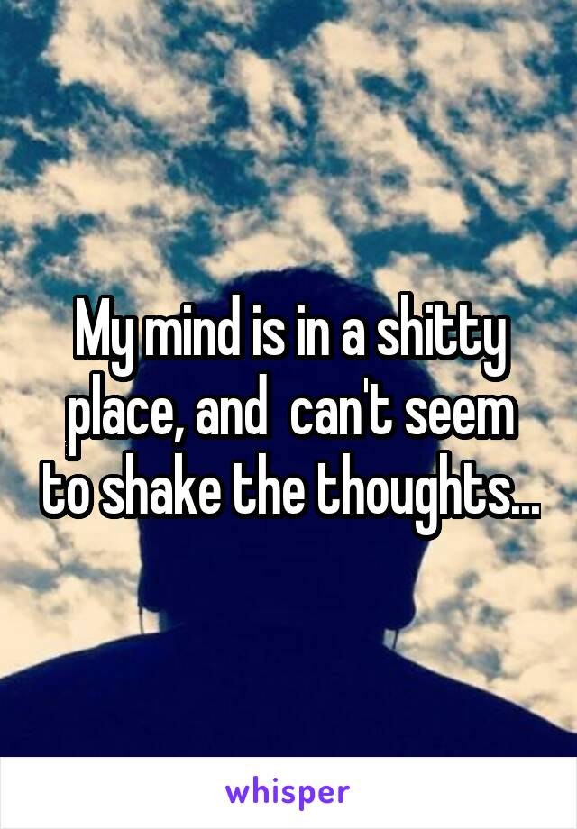 My mind is in a shitty place, and  can't seem to shake the thoughts...