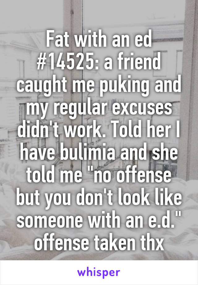 """Fat with an ed #14525: a friend caught me puking and my regular excuses didn't work. Told her I have bulimia and she told me """"no offense but you don't look like someone with an e.d."""" offense taken thx"""