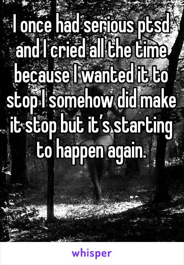 I once had serious ptsd and I cried all the time because I wanted it to stop I somehow did make it stop but it's starting to happen again.