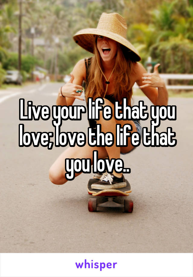 Live your life that you love; love the life that you love..