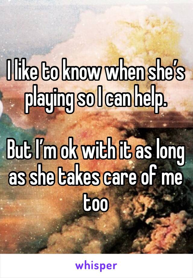 I like to know when she's playing so I can help.  But I'm ok with it as long as she takes care of me too