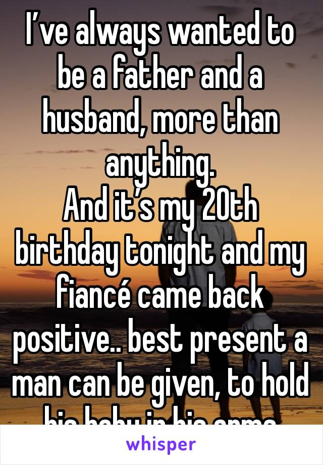 I've always wanted to be a father and a husband, more than anything.  And it's my 20th birthday tonight and my fiancé came back positive.. best present a man can be given, to hold his baby in his arms