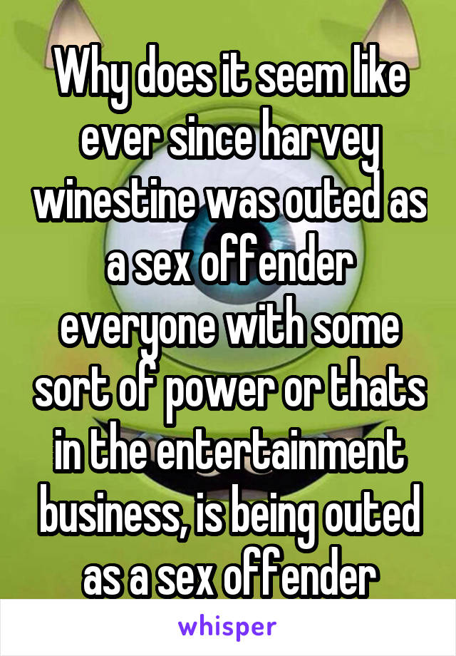 Why does it seem like ever since harvey winestine was outed as a sex offender everyone with some sort of power or thats in the entertainment business, is being outed as a sex offender