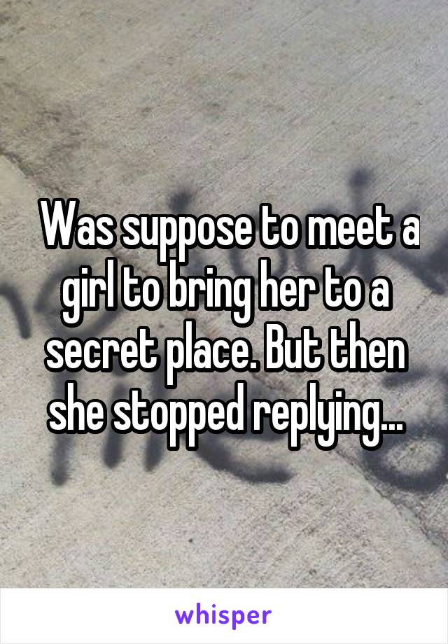 Was suppose to meet a girl to bring her to a secret place. But then she stopped replying...