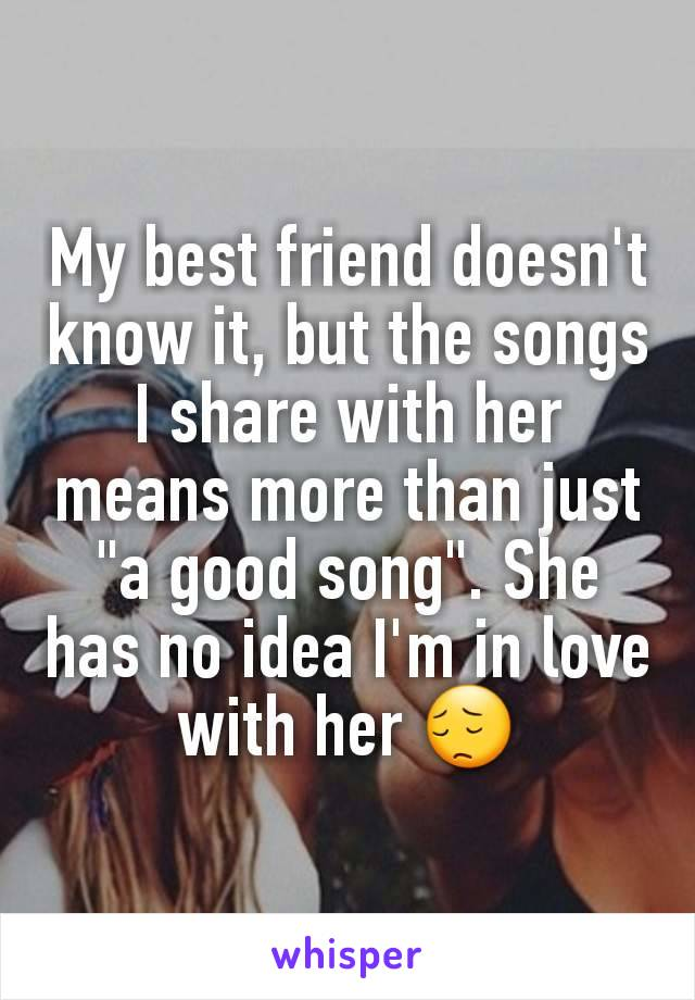 """My best friend doesn't know it, but the songs I share with her means more than just """"a good song"""". She has no idea I'm in love with her 😔"""