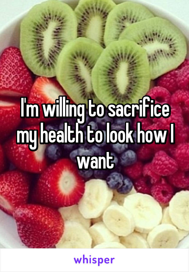 I'm willing to sacrifice my health to look how I want