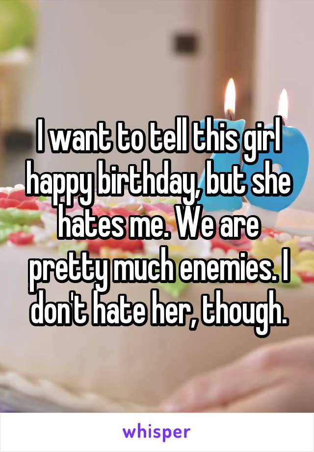 I want to tell this girl happy birthday, but she hates me. We are pretty much enemies. I don't hate her, though.