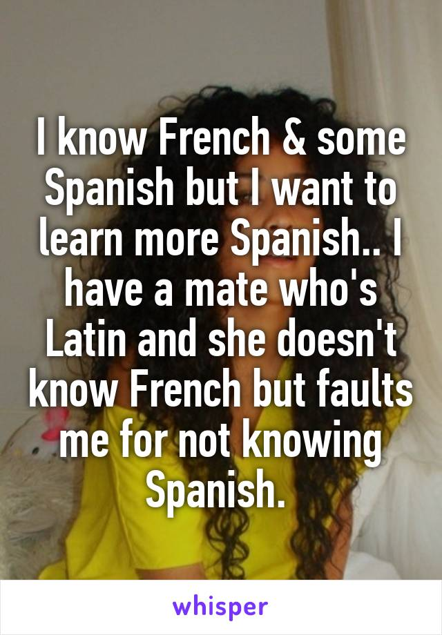 I know French & some Spanish but I want to learn more Spanish.. I have a mate who's Latin and she doesn't know French but faults me for not knowing Spanish.