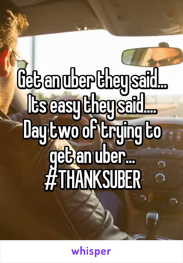 Get an uber they said... Its easy they said.... Day two of trying to get an uber... #THANKSUBER