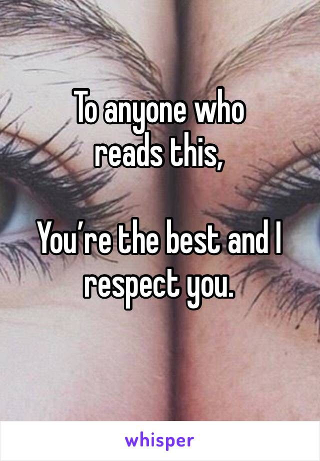 To anyone who reads this,  You're the best and I respect you.