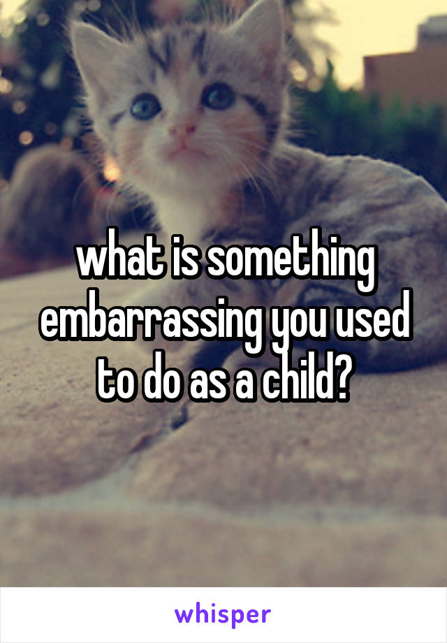 what is something embarrassing you used to do as a child?