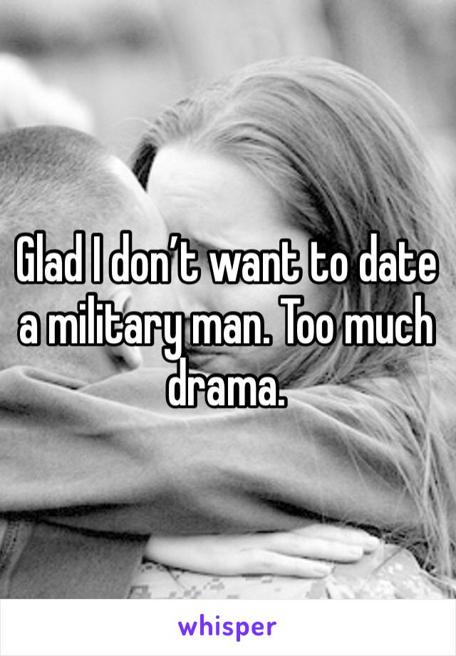 Glad I don't want to date a military man. Too much drama.