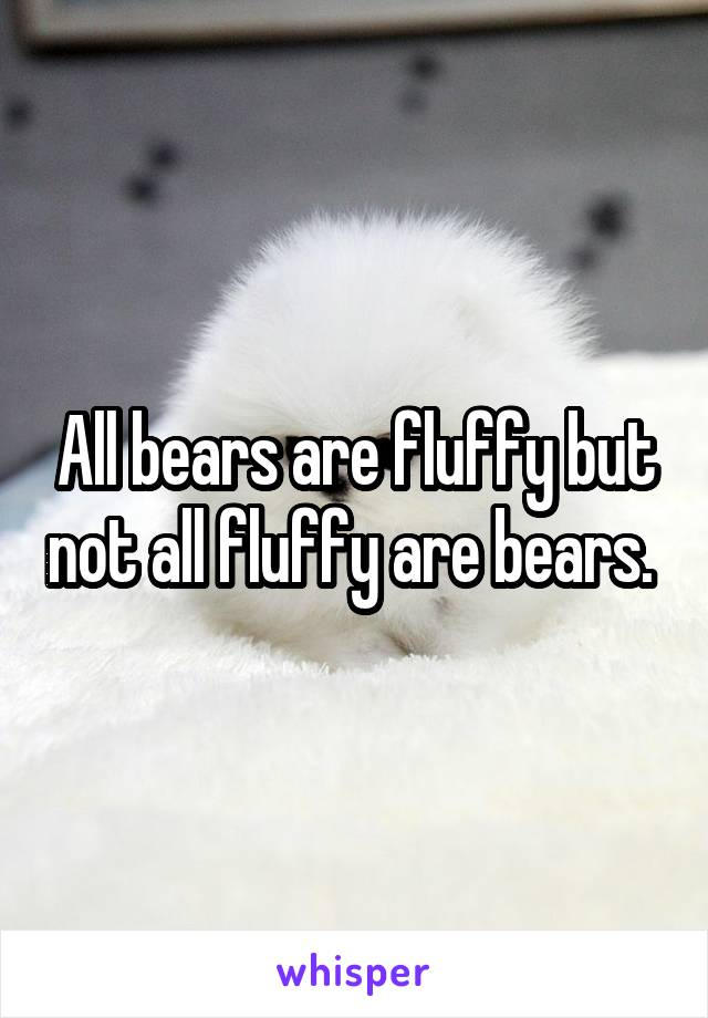 All bears are fluffy but not all fluffy are bears.
