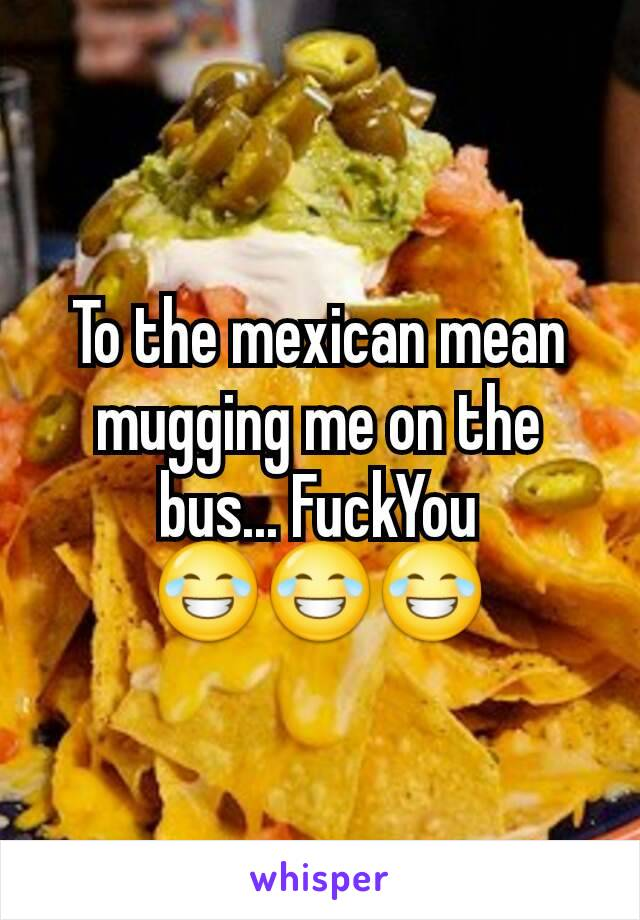 To the mexican mean mugging me on the bus... FuckYou 😂😂😂