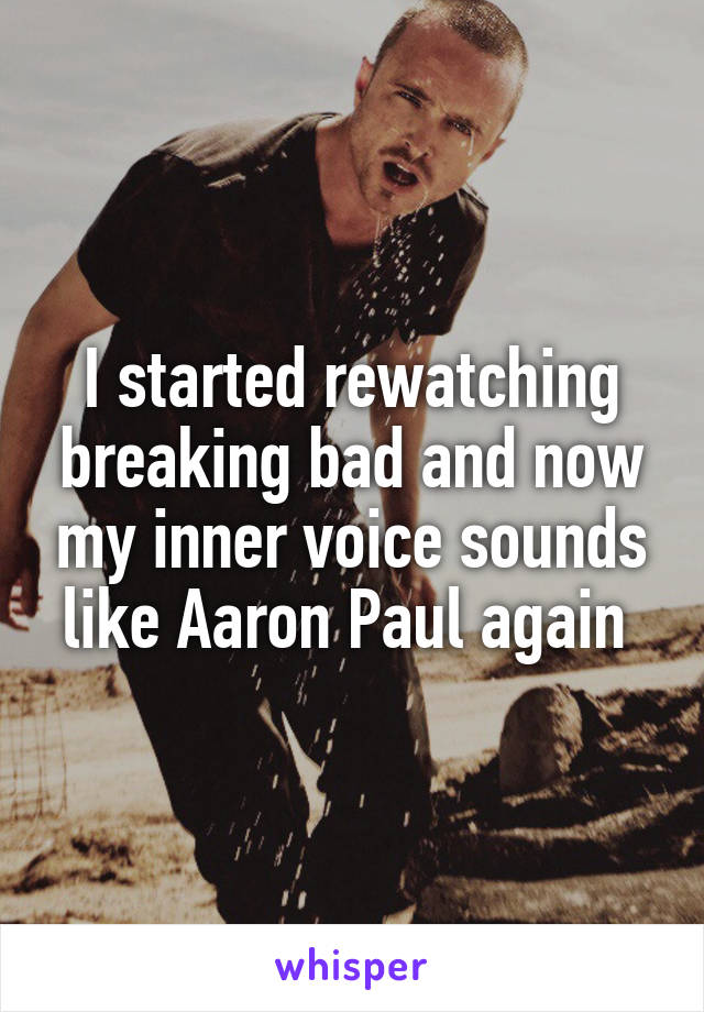 I started rewatching breaking bad and now my inner voice sounds like Aaron Paul again