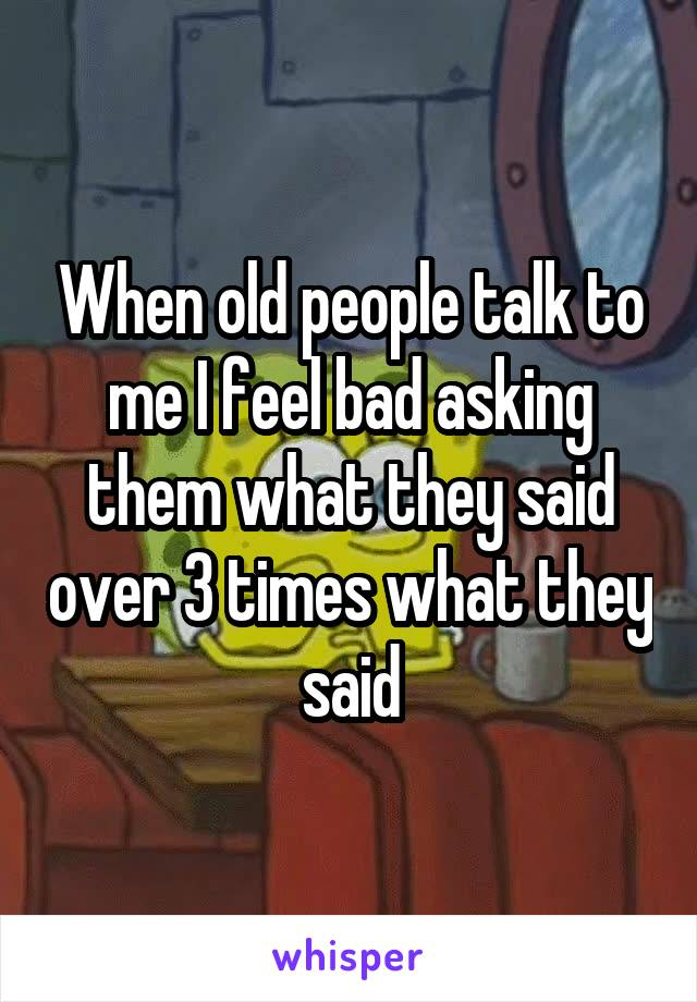 When old people talk to me I feel bad asking them what they said over 3 times what they said