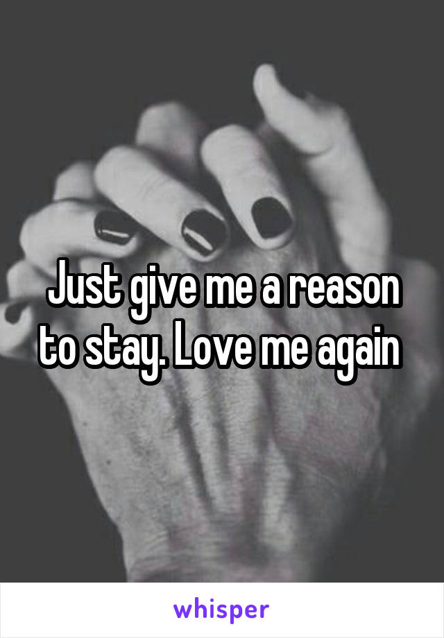 Just give me a reason to stay. Love me again
