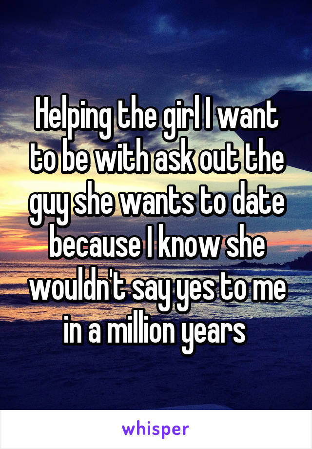 Helping the girl I want to be with ask out the guy she wants to date because I know she wouldn't say yes to me in a million years