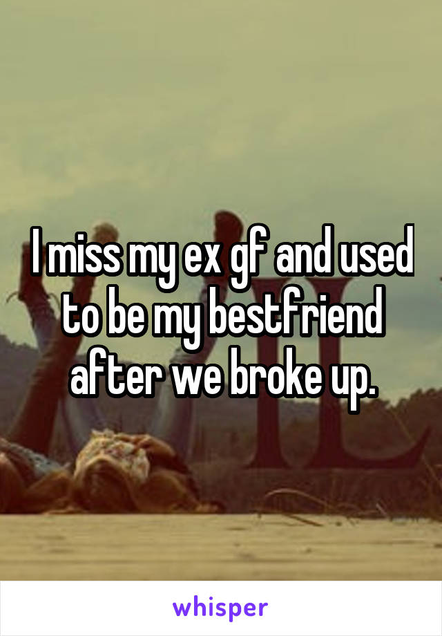 I miss my ex gf and used to be my bestfriend after we broke up.