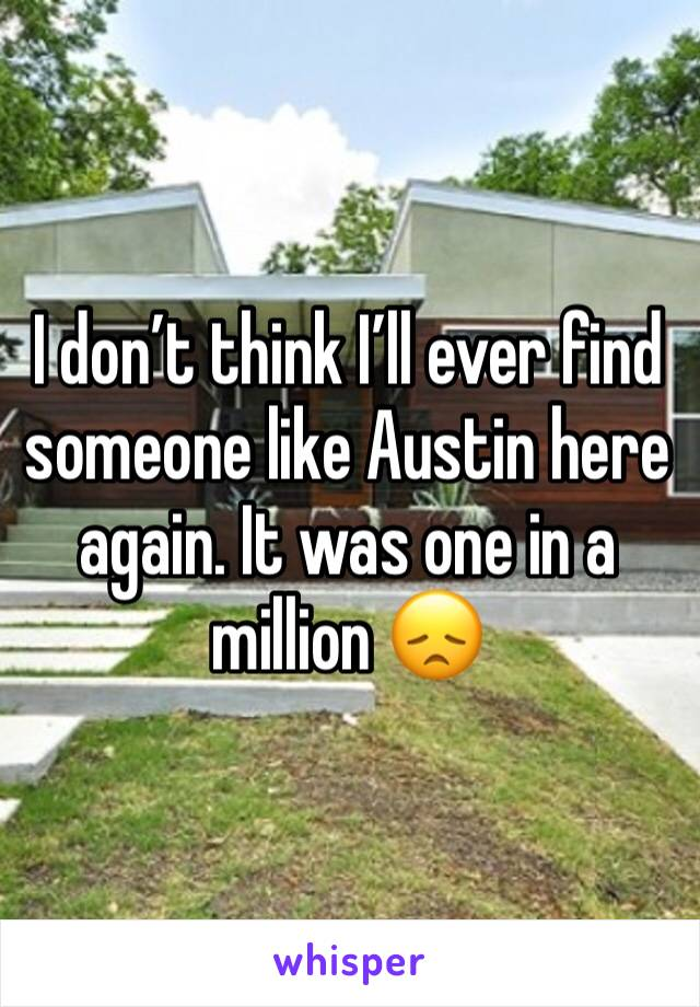 I don't think I'll ever find someone like Austin here again. It was one in a million 😞
