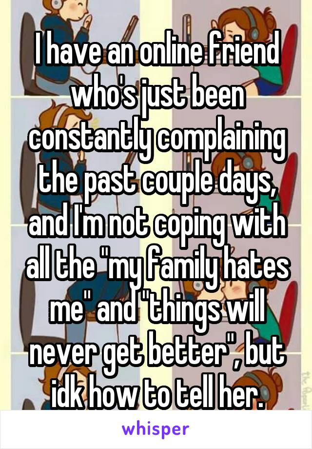 """I have an online friend who's just been constantly complaining the past couple days, and I'm not coping with all the """"my family hates me"""" and """"things will never get better"""", but idk how to tell her."""