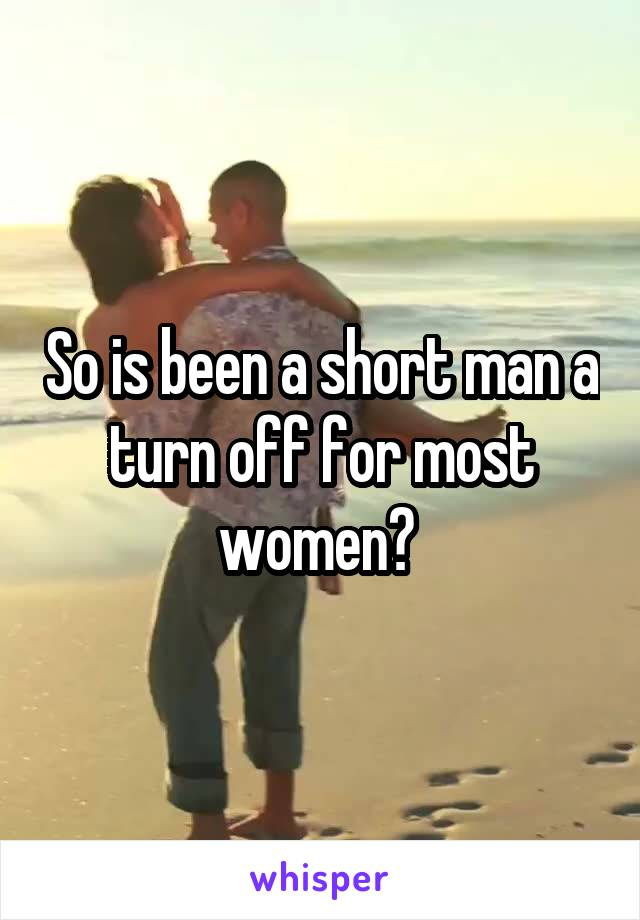 So is been a short man a turn off for most women?