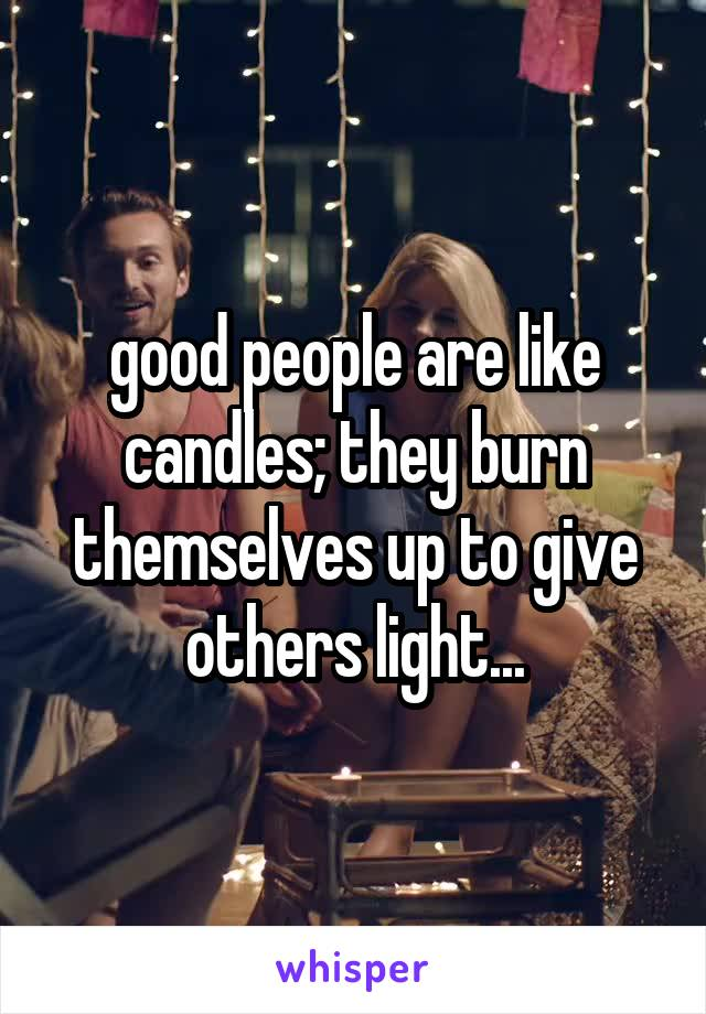 good people are like candles; they burn themselves up to give others light...