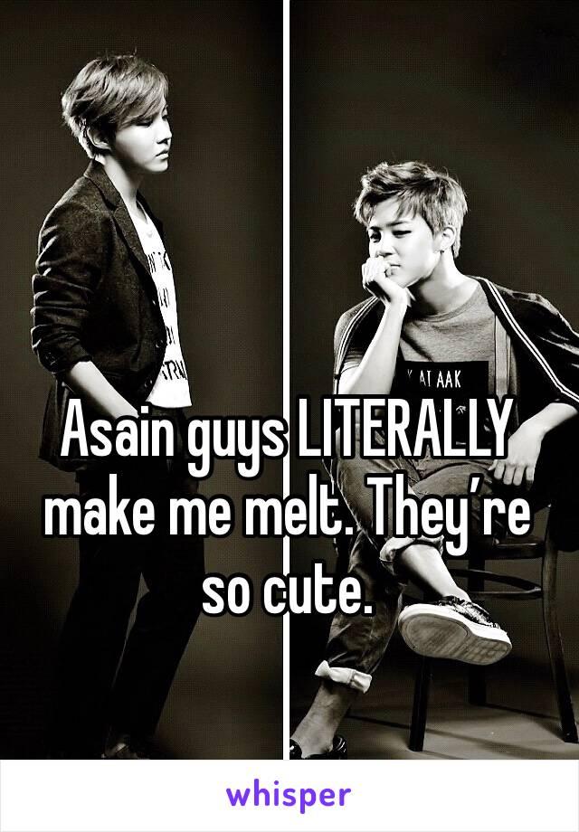 Asain guys LITERALLY make me melt. They're so cute.