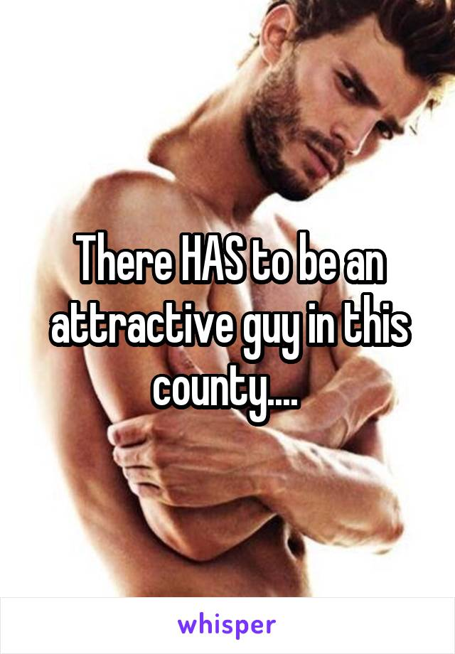 There HAS to be an attractive guy in this county....