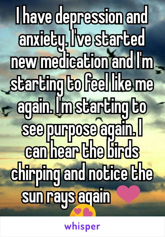 I have depression and anxiety. I've started new medication and I'm starting to feel like me again. I'm starting to see purpose again. I can hear the birds chirping and notice the sun rays again ❤😍