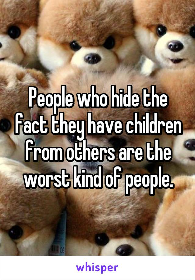 People who hide the fact they have children from others are the worst kind of people.