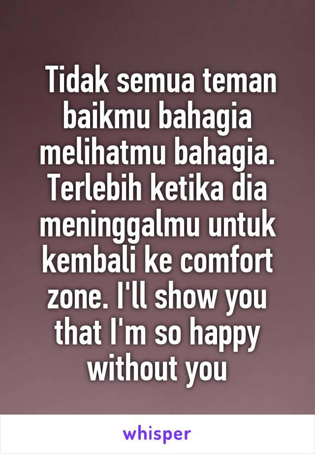 Tidak semua teman baikmu bahagia melihatmu bahagia. Terlebih ketika dia meninggalmu untuk kembali ke comfort zone. I'll show you that I'm so happy without you