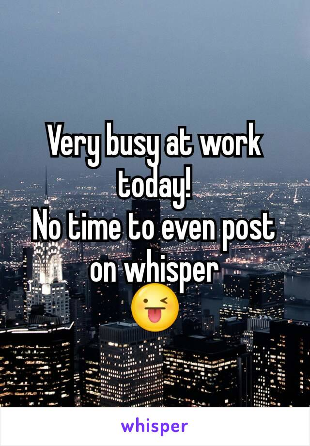 Very busy at work today! No time to even post on whisper 😜