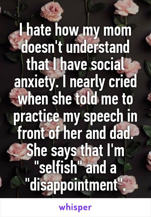 """I hate how my mom doesn't understand that I have social anxiety. I nearly cried when she told me to practice my speech in front of her and dad. She says that I'm """"selfish"""" and a """"disappointment""""."""