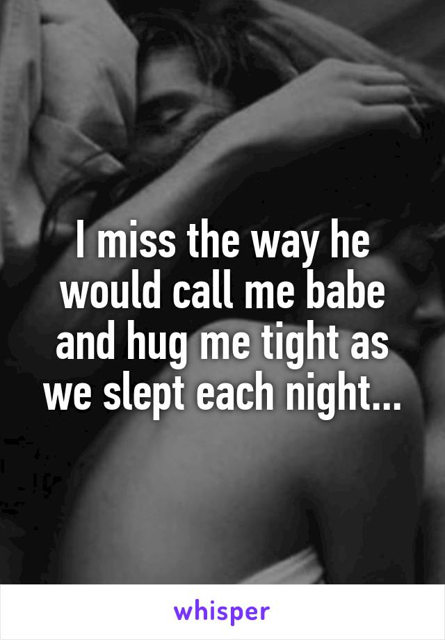I miss the way he would call me babe and hug me tight as we slept each night...