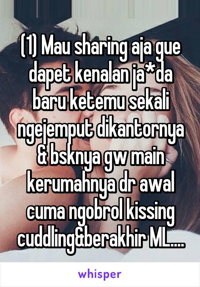 (1) Mau sharing aja gue dapet kenalan ja*da baru ketemu sekali ngejemput dikantornya & bsknya gw main kerumahnya dr awal cuma ngobrol kissing cuddling&berakhir ML....