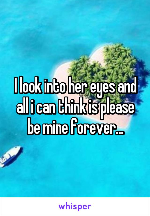 I look into her eyes and all i can think is please be mine forever...